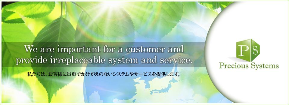 私たちは、お客様に貴重でかけがえのないシステムやサービスを提供します。